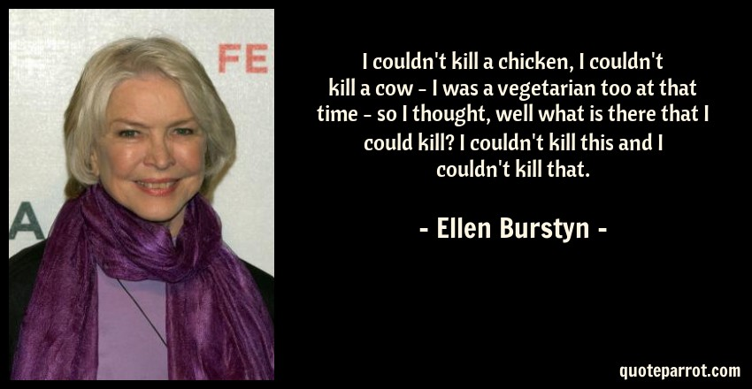 Ellen Burstyn Quote: I couldn't kill a chicken, I couldn't kill a cow - I was a vegetarian too at that time - so I thought, well what is there that I could kill? I couldn't kill this and I couldn't kill that.