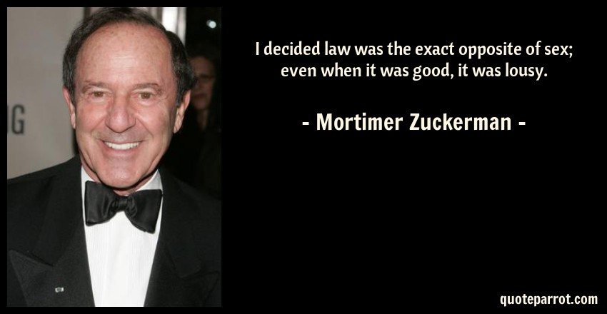 Mortimer Zuckerman Quote: I decided law was the exact opposite of sex; even when it was good, it was lousy.