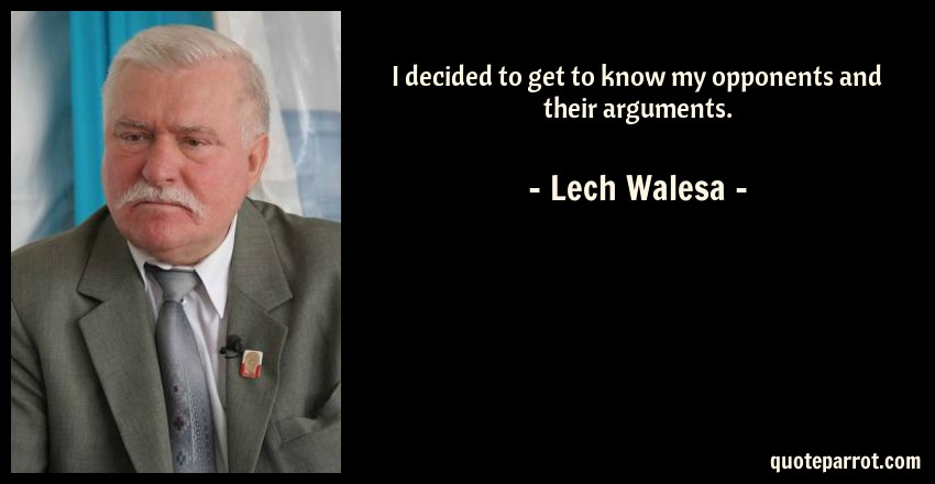 Lech Walesa Quote: I decided to get to know my opponents and their arguments.