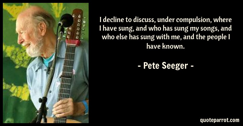 Pete Seeger Quote: I decline to discuss, under compulsion, where I have sung, and who has sung my songs, and who else has sung with me, and the people I have known.