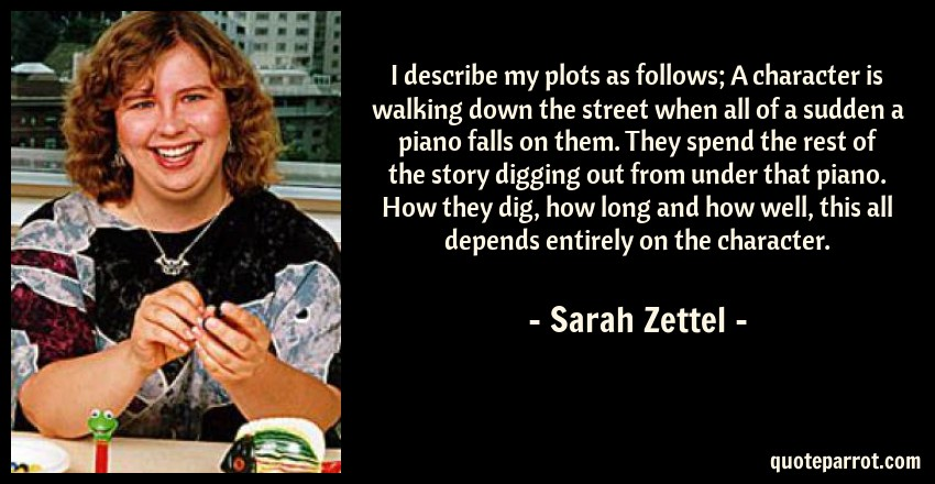 Sarah Zettel Quote: I describe my plots as follows; A character is walking down the street when all of a sudden a piano falls on them. They spend the rest of the story digging out from under that piano. How they dig, how long and how well, this all depends entirely on the character.