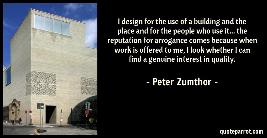 Peter Zumthor Quote: I design for the use of a building and the place and for the people who use it... the reputation for arrogance comes because when work is offered to me, I look whether I can find a genuine interest in quality.