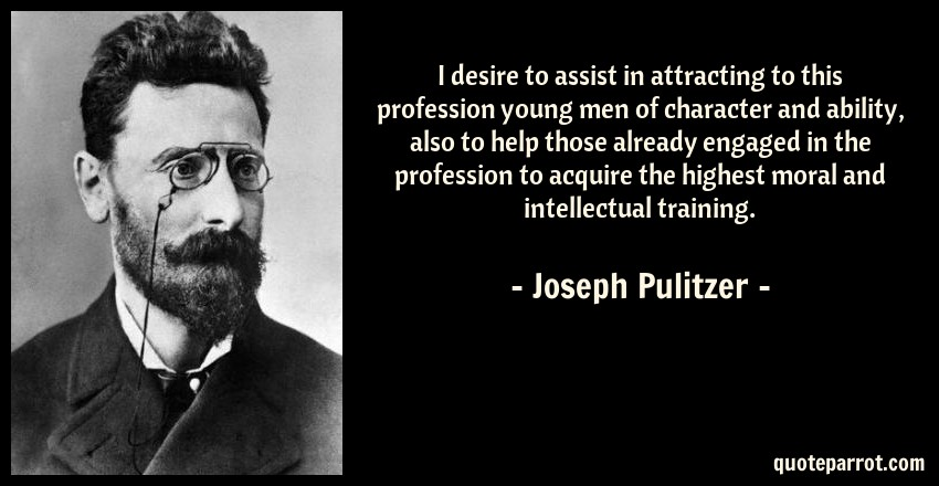 Joseph Pulitzer Quote: I desire to assist in attracting to this profession young men of character and ability, also to help those already engaged in the profession to acquire the highest moral and intellectual training.