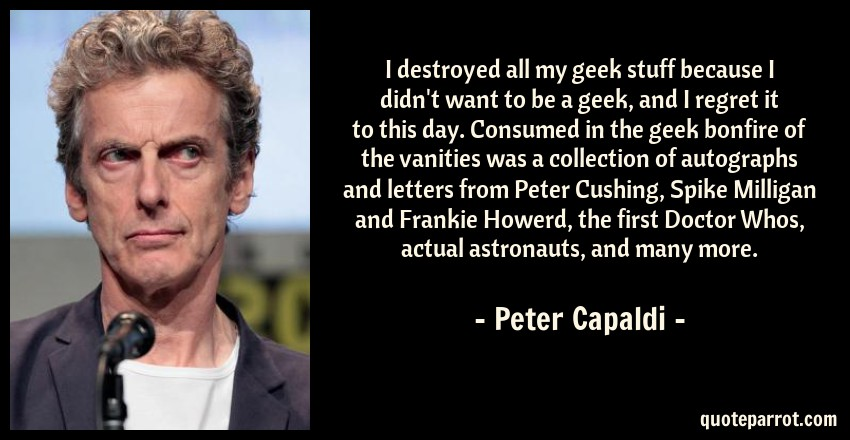 Peter Capaldi Quote: I destroyed all my geek stuff because I didn't want to be a geek, and I regret it to this day. Consumed in the geek bonfire of the vanities was a collection of autographs and letters from Peter Cushing, Spike Milligan and Frankie Howerd, the first Doctor Whos, actual astronauts, and many more.