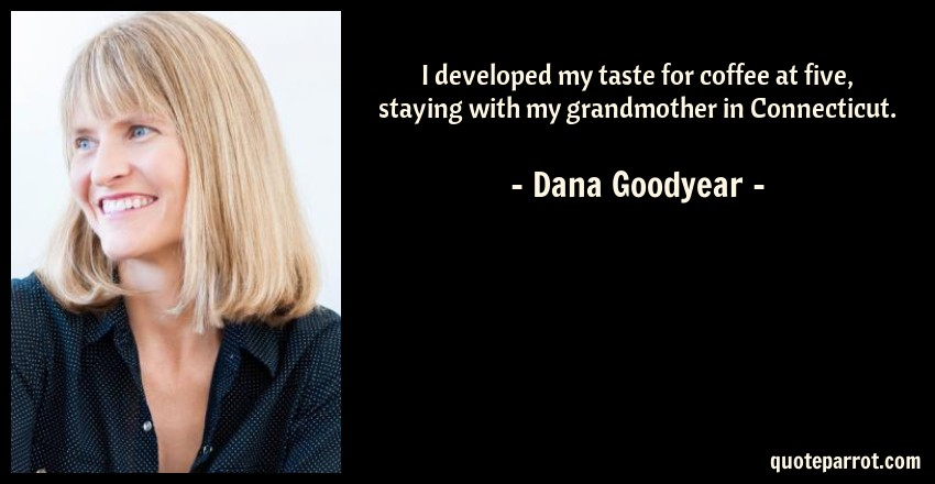 Dana Goodyear Quote: I developed my taste for coffee at five, staying with my grandmother in Connecticut.