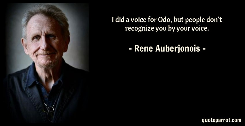 Rene Auberjonois Quote: I did a voice for Odo, but people don't recognize you by your voice.