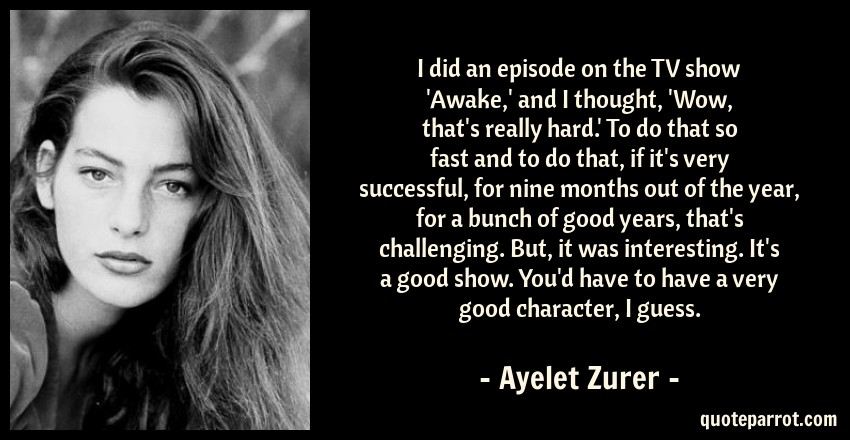 Ayelet Zurer Quote: I did an episode on the TV show 'Awake,' and I thought, 'Wow, that's really hard.' To do that so fast and to do that, if it's very successful, for nine months out of the year, for a bunch of good years, that's challenging. But, it was interesting. It's a good show. You'd have to have a very good character, I guess.