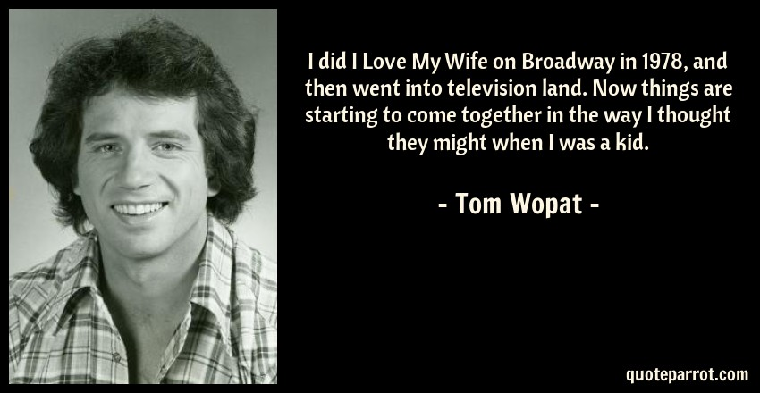 Tom Wopat Quote: I did I Love My Wife on Broadway in 1978, and then went into television land. Now things are starting to come together in the way I thought they might when I was a kid.