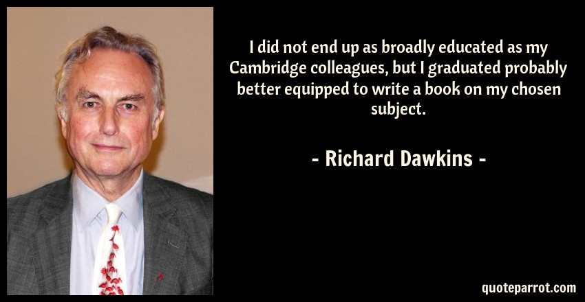Richard Dawkins Quote: I did not end up as broadly educated as my Cambridge colleagues, but I graduated probably better equipped to write a book on my chosen subject.
