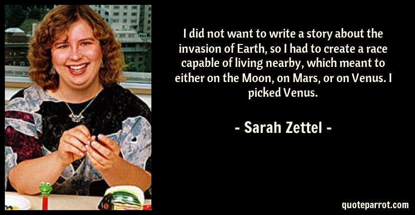 Sarah Zettel Quote: I did not want to write a story about the invasion of Earth, so I had to create a race capable of living nearby, which meant to either on the Moon, on Mars, or on Venus. I picked Venus.