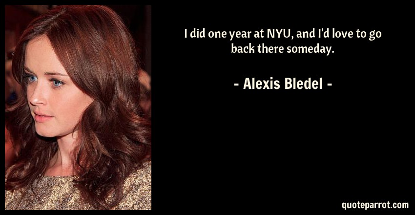 Alexis Bledel Quote: I did one year at NYU, and I'd love to go back there someday.