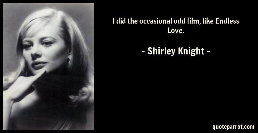 Shirley Knight Quote: I did the occasional odd film, like Endless Love.