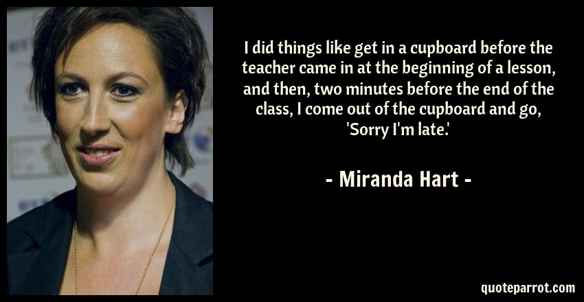 Miranda Hart Quote: I did things like get in a cupboard before the teacher came in at the beginning of a lesson, and then, two minutes before the end of the class, I come out of the cupboard and go, 'Sorry I'm late.'
