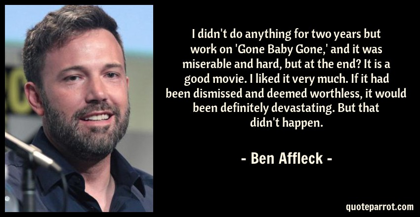 Ben Affleck Quote: I didn't do anything for two years but work on 'Gone Baby Gone,' and it was miserable and hard, but at the end? It is a good movie. I liked it very much. If it had been dismissed and deemed worthless, it would been definitely devastating. But that didn't happen.