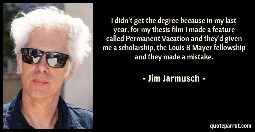 Jim Jarmusch Quote: I didn't get the degree because in my last year, for my thesis film I made a feature called Permanent Vacation and they'd given me a scholarship, the Louis B Mayer fellowship and they made a mistake.