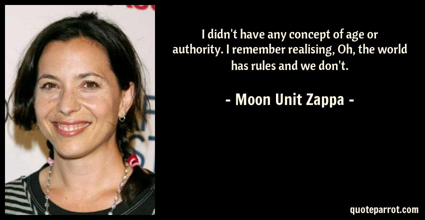 Moon Unit Zappa Quote: I didn't have any concept of age or authority. I remember realising, Oh, the world has rules and we don't.