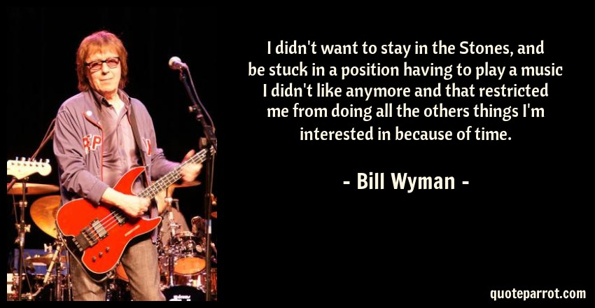 Bill Wyman Quote: I didn't want to stay in the Stones, and be stuck in a position having to play a music I didn't like anymore and that restricted me from doing all the others things I'm interested in because of time.