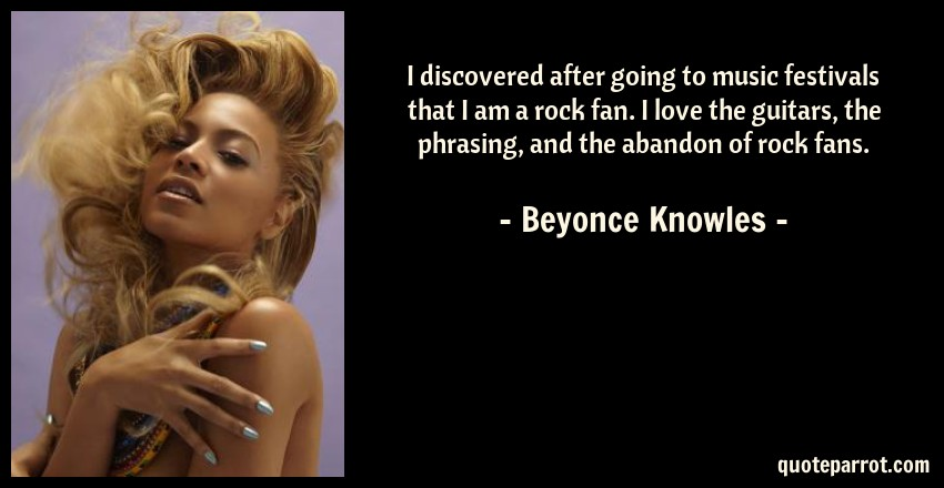 Beyonce Knowles Quote: I discovered after going to music festivals that I am a rock fan. I love the guitars, the phrasing, and the abandon of rock fans.