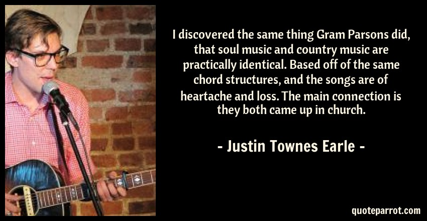 Justin Townes Earle Quote: I discovered the same thing Gram Parsons did, that soul music and country music are practically identical. Based off of the same chord structures, and the songs are of heartache and loss. The main connection is they both came up in church.