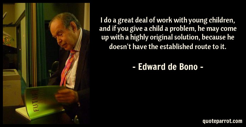 Edward de Bono Quote: I do a great deal of work with young children, and if you give a child a problem, he may come up with a highly original solution, because he doesn't have the established route to it.