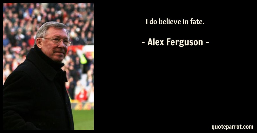 Alex Ferguson Quote: I do believe in fate.