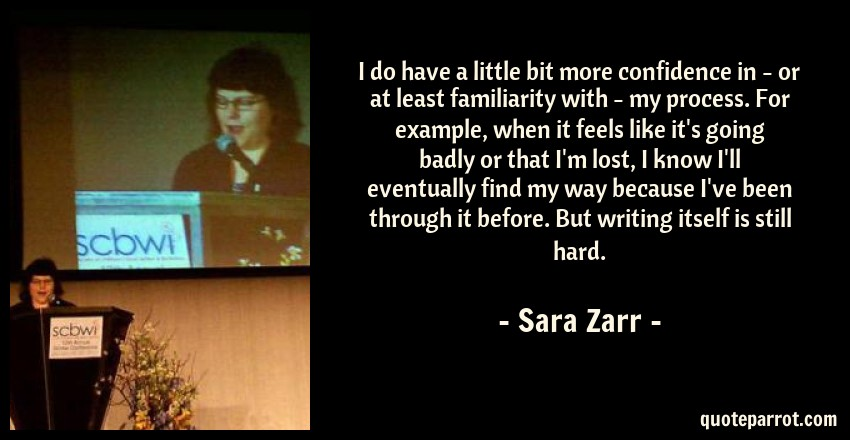 Sara Zarr Quote: I do have a little bit more confidence in - or at least familiarity with - my process. For example, when it feels like it's going badly or that I'm lost, I know I'll eventually find my way because I've been through it before. But writing itself is still hard.