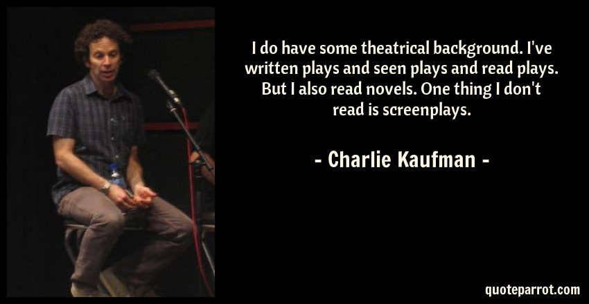 Charlie Kaufman Quote: I do have some theatrical background. I've written plays and seen plays and read plays. But I also read novels. One thing I don't read is screenplays.