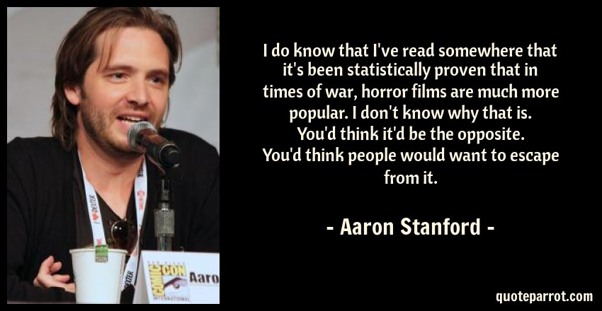 Aaron Stanford Quote: I do know that I've read somewhere that it's been statistically proven that in times of war, horror films are much more popular. I don't know why that is. You'd think it'd be the opposite. You'd think people would want to escape from it.