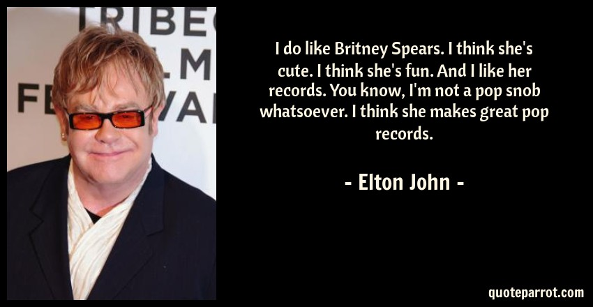 Elton John Quote: I do like Britney Spears. I think she's cute. I think she's fun. And I like her records. You know, I'm not a pop snob whatsoever. I think she makes great pop records.