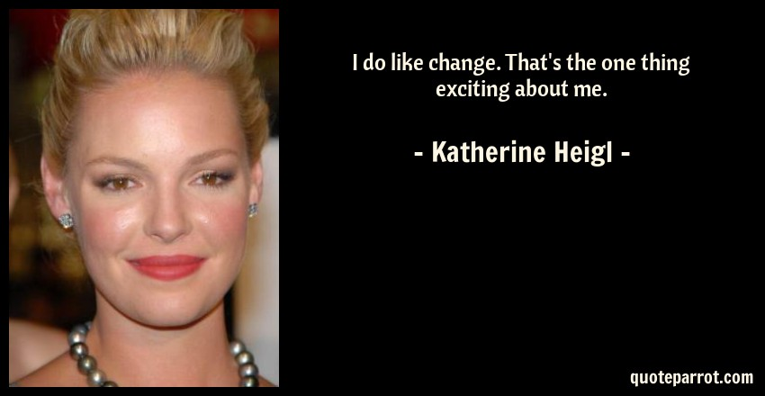 Katherine Heigl Quote: I do like change. That's the one thing exciting about me.