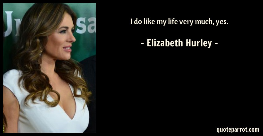 Elizabeth Hurley Quote: I do like my life very much, yes.