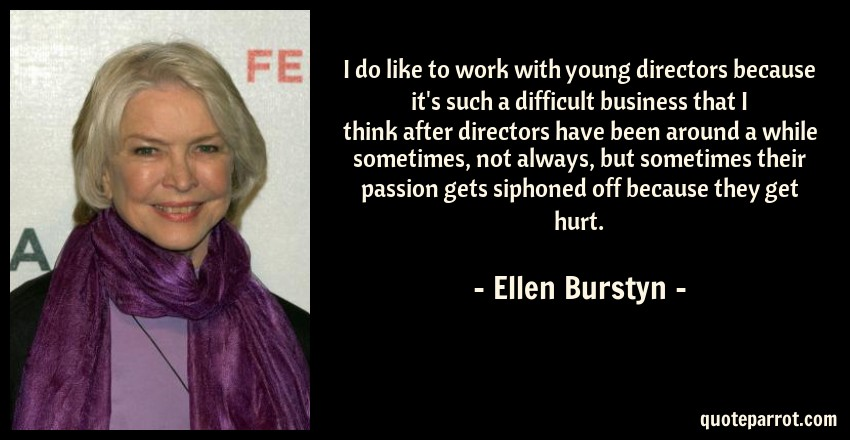 Ellen Burstyn Quote: I do like to work with young directors because it's such a difficult business that I think after directors have been around a while sometimes, not always, but sometimes their passion gets siphoned off because they get hurt.