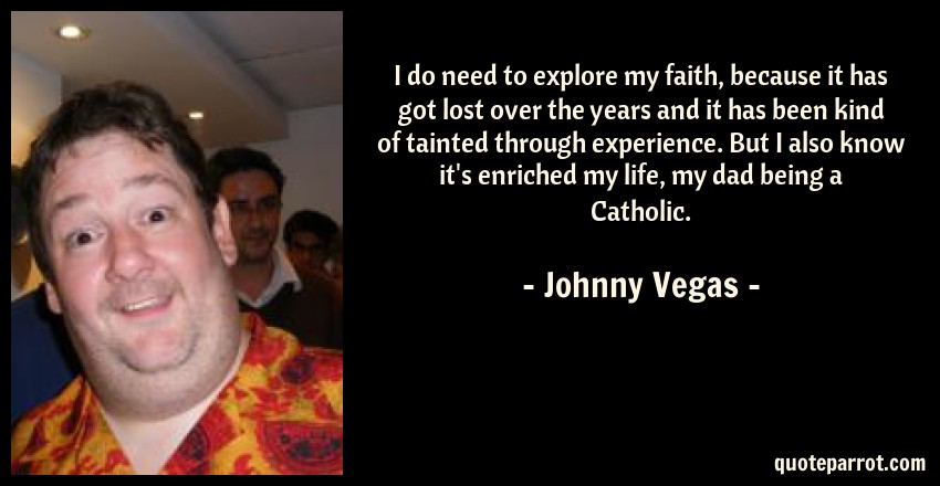 Johnny Vegas Quote: I do need to explore my faith, because it has got lost over the years and it has been kind of tainted through experience. But I also know it's enriched my life, my dad being a Catholic.