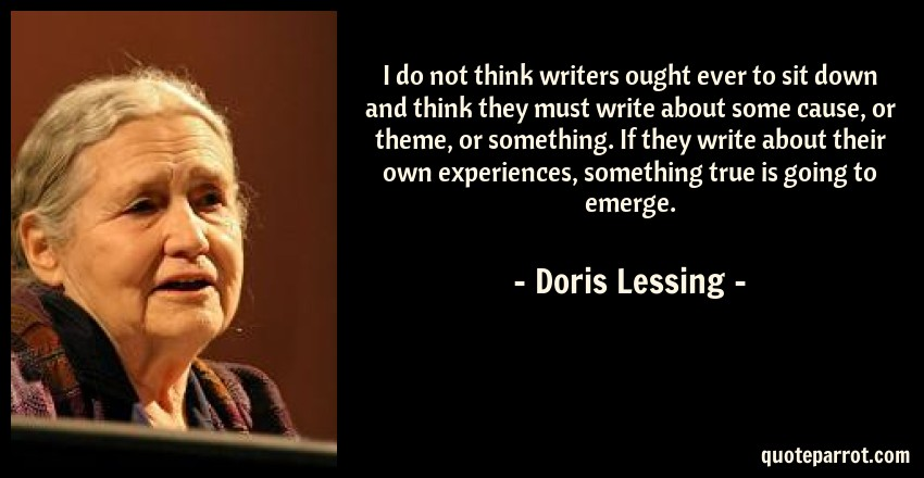 Doris Lessing Quote: I do not think writers ought ever to sit down and think they must write about some cause, or theme, or something. If they write about their own experiences, something true is going to emerge.