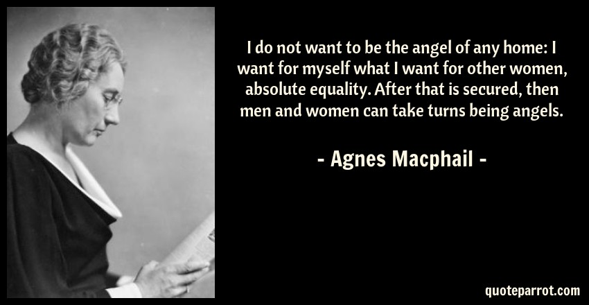 Agnes Macphail Quote: I do not want to be the angel of any home: I want for myself what I want for other women, absolute equality. After that is secured, then men and women can take turns being angels.