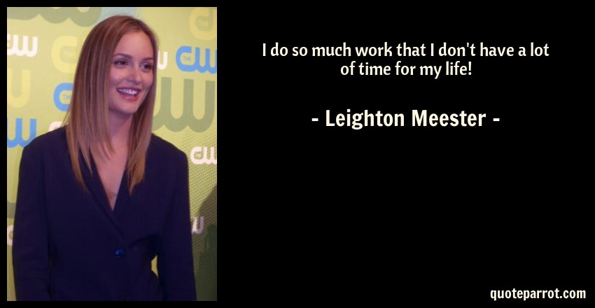 Leighton Meester Quote: I do so much work that I don't have a lot of time for my life!
