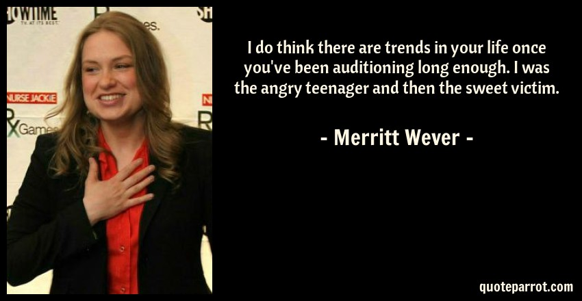 Merritt Wever Quote: I do think there are trends in your life once you've been auditioning long enough. I was the angry teenager and then the sweet victim.