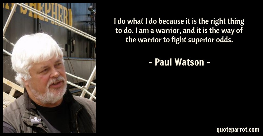 Paul Watson Quote: I do what I do because it is the right thing to do. I am a warrior, and it is the way of the warrior to fight superior odds.