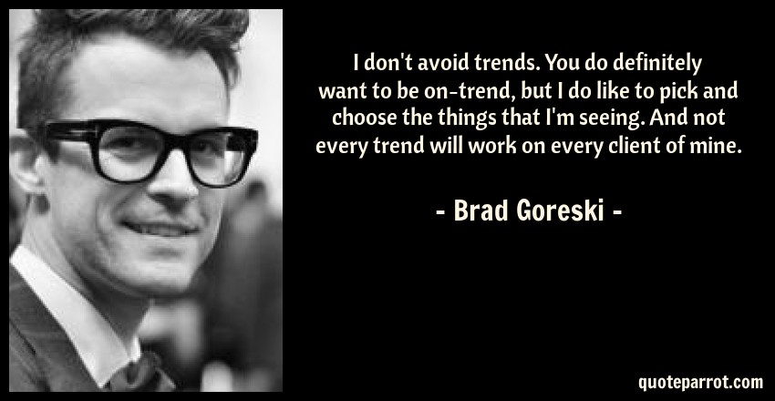 Brad Goreski Quote: I don't avoid trends. You do definitely want to be on-trend, but I do like to pick and choose the things that I'm seeing. And not every trend will work on every client of mine.