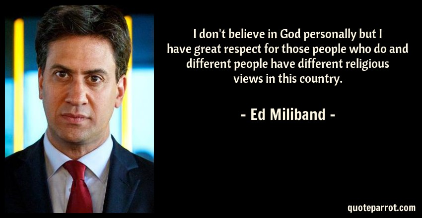 Ed Miliband Quote: I don't believe in God personally but I have great respect for those people who do and different people have different religious views in this country.