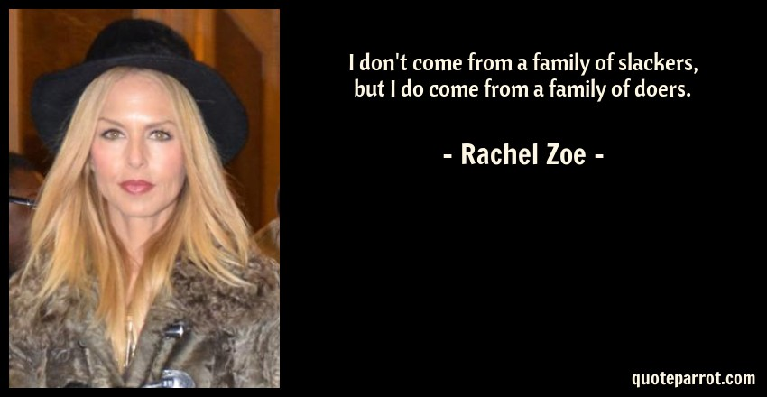 Rachel Zoe Quote: I don't come from a family of slackers, but I do come from a family of doers.