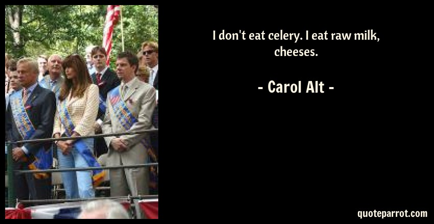 Carol Alt Quote: I don't eat celery. I eat raw milk, cheeses.