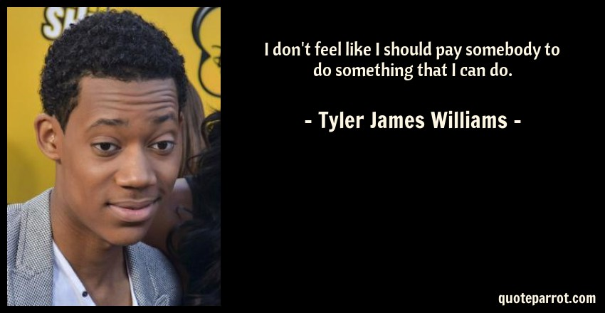 Tyler James Williams Quote: I don't feel like I should pay somebody to do something that I can do.