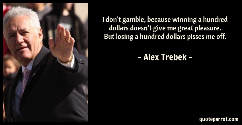 Alex Trebek Quote: I don't gamble, because winning a hundred dollars doesn't give me great pleasure. But losing a hundred dollars pisses me off.
