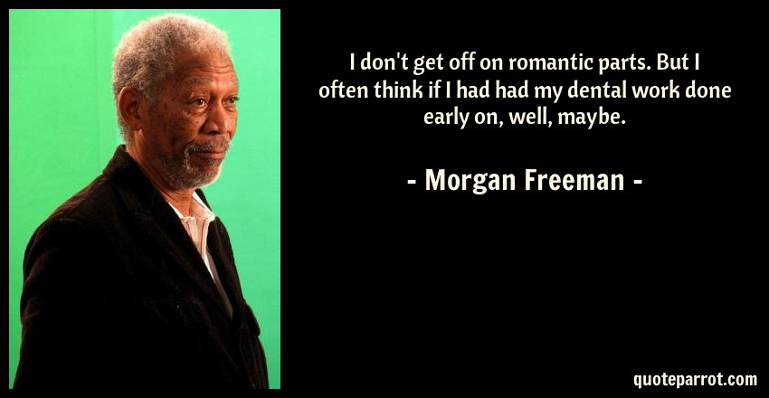 Morgan Freeman Quote: I don't get off on romantic parts. But I often think if I had had my dental work done early on, well, maybe.