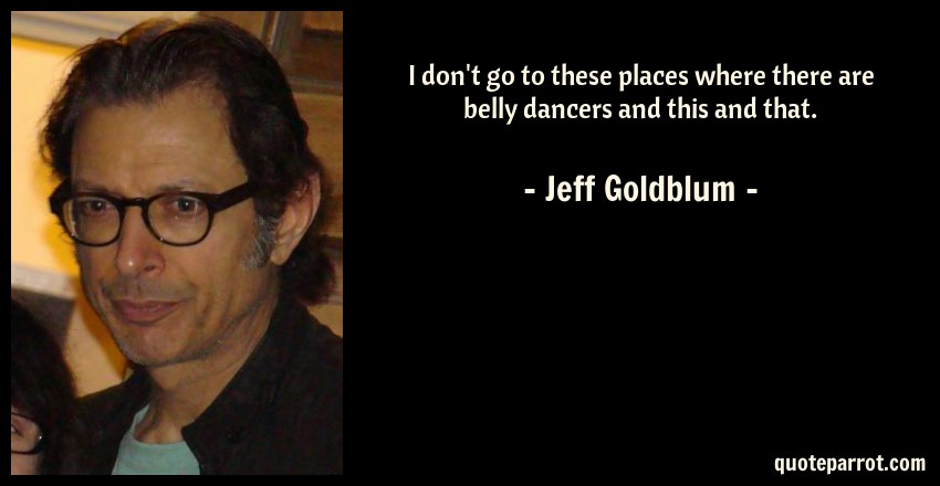 Jeff Goldblum Quote: I don't go to these places where there are belly dancers and this and that.