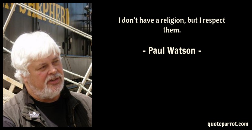 Paul Watson Quote: I don't have a religion, but I respect them.
