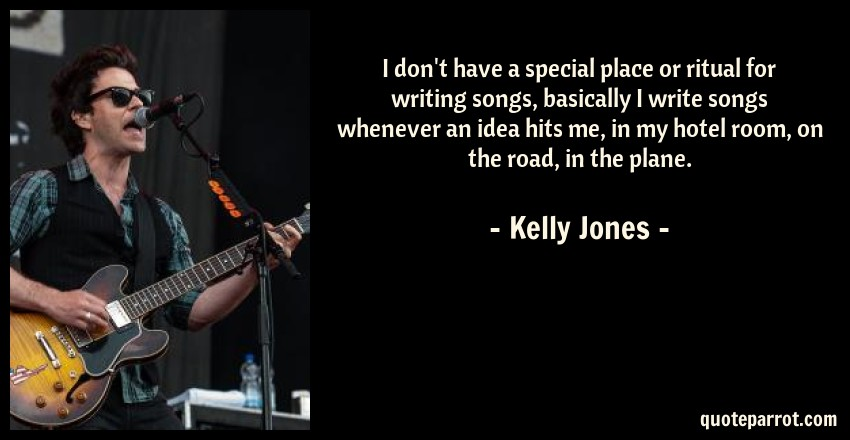 Kelly Jones Quote: I don't have a special place or ritual for writing songs, basically I write songs whenever an idea hits me, in my hotel room, on the road, in the plane.