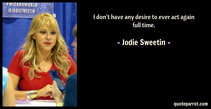Jodie Sweetin Quote: I don't have any desire to ever act again full time.
