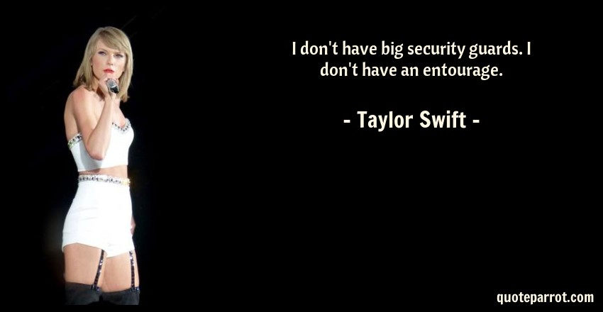 Taylor Swift Quote: I don't have big security guards. I don't have an entourage.